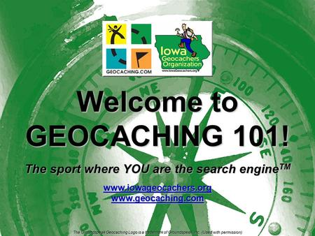 Welcome to GEOCACHING 101! The sport where YOU are the search engine TM www.iowageocachers.orgwww.geocaching.com The Groundspeak Geocaching Logo is a.