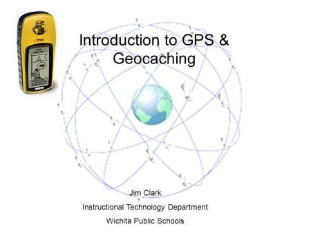 Introduction to GPS & Geocaching Jim Clark Instructional Technology Department Wichita Public Schools.