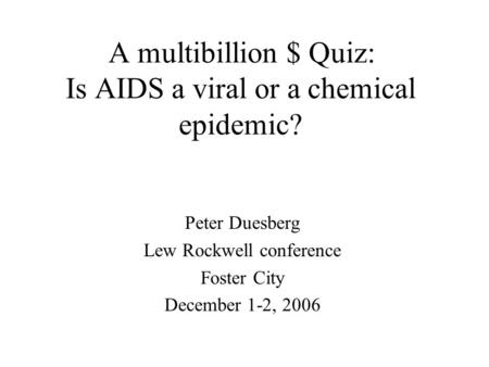 A multibillion $ Quiz: Is AIDS a viral or a chemical epidemic? Peter Duesberg Lew Rockwell conference Foster City December 1-2, 2006.