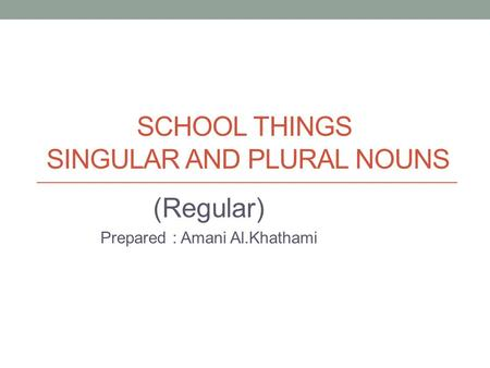 SCHOOL THINGS SINGULAR AND PLURAL NOUNS (Regular) Prepared : Amani Al.Khathami.