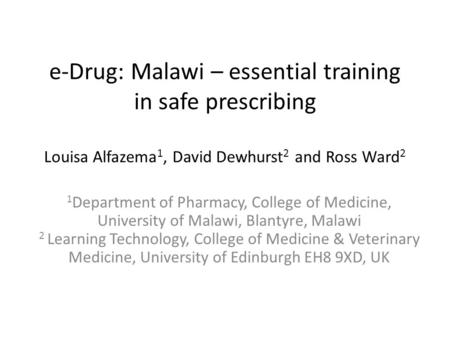 E-Drug: Malawi – essential training in safe prescribing Louisa Alfazema 1, David Dewhurst 2 and Ross Ward 2 1 Department of Pharmacy, College of Medicine,