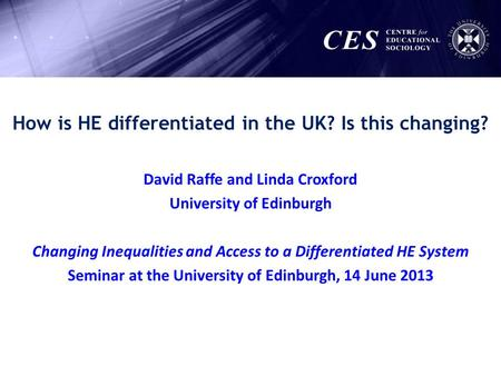 How is HE differentiated in the UK? Is this changing? David Raffe and Linda Croxford University of Edinburgh Changing Inequalities and Access to a Differentiated.