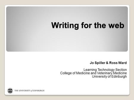 Writing for the web Jo Spiller & Ross Ward Learning Technology Section College of Medicine and Veterinary Medicine University of Edinburgh.