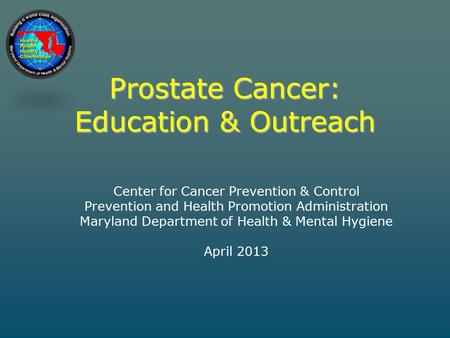 Prostate Cancer: Education & Outreach Center for Cancer Prevention & Control Prevention and Health Promotion Administration Maryland Department of Health.