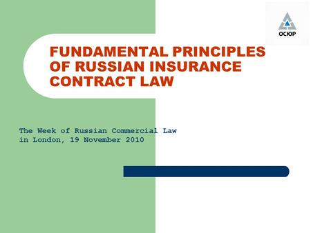 FUNDAMENTAL PRINCIPLES OF RUSSIAN INSURANCE CONTRACT LAW The Week of Russian Commercial Law in London, 19 November 2010.
