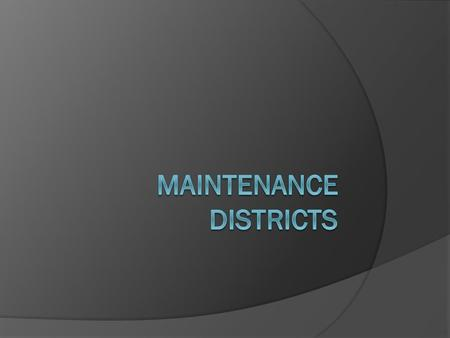 What are maintenance districts?  Created by Ordinances  Have specific boundaries  Provide funds for specific types of maintenance—be it streets, parks,