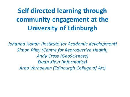 Self directed learning through community engagement at the University of Edinburgh Johanna Holtan (Institute for Academic development) Simon Riley (Centre.