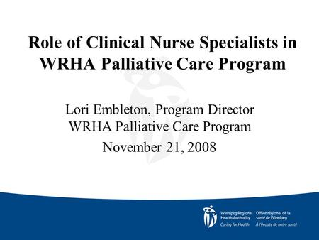 Role of Clinical Nurse Specialists in WRHA Palliative Care Program Lori Embleton, Program Director WRHA Palliative Care Program November 21, 2008.