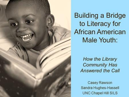 Building a Bridge to Literacy for African American Male Youth: Casey Rawson Sandra Hughes-Hassell UNC Chapel Hill SILS How the Library Community Has Answered.