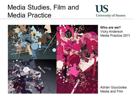 Media Studies, Film and Media Practice Who are we? Vicky Anderson Media Practice 2011 Adrian Goycoolea Media and Film.