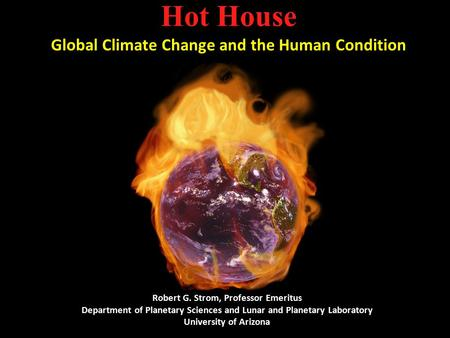 Hot House Global Climate Change and the Human Condition Robert G. Strom, Professor Emeritus Department of Planetary Sciences and Lunar and Planetary Laboratory.
