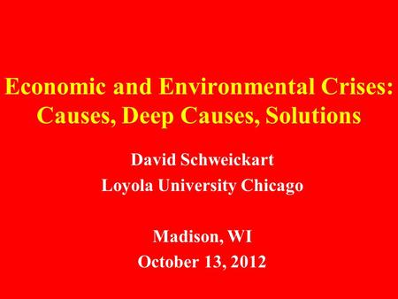 Economic and Environmental Crises: Causes, Deep Causes, Solutions David Schweickart Loyola University <strong>Chicago</strong> Madison, WI October 13, 2012.