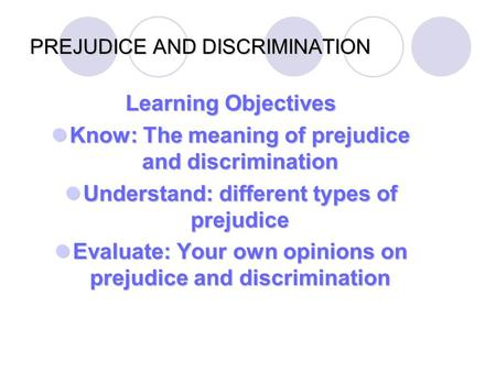 PREJUDICE AND DISCRIMINATION Learning Objectives Know: The meaning of prejudice and discrimination Know: The meaning of prejudice and discrimination Understand:
