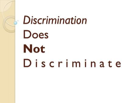 "Discrimination Does Not D i s c r i m i n a t e. ""This workshop will provide students the opportunity to examine discrimination at various levels. We."