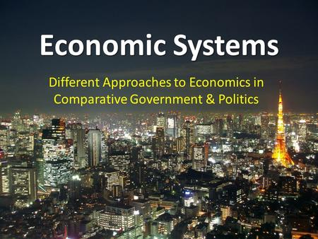 Economic Systems Different Approaches to Economics in Comparative Government & Politics.