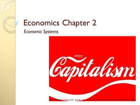 Economics Chapter 2 Economic Systems. Chapter 2: Economic Decisions 2.1 Economic Systems 2.2 Evaluating Economic Performance 2.3 Capitalism and Economic.