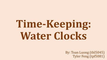 Time-Keeping: Water Clocks By: Toan Luong (thl5045) Tyler Feng (tpf5081)