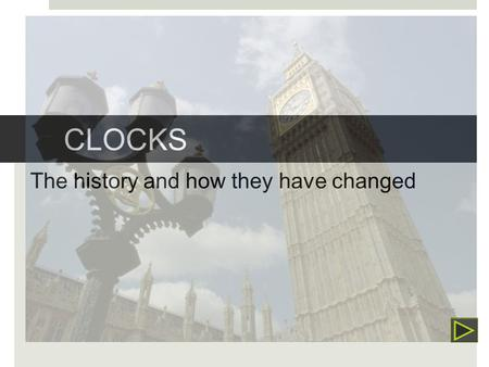 CLOCKS The history and how they have changed Sundial  The first clock  Created by the Egyptians  The Sun's shadow told the time.