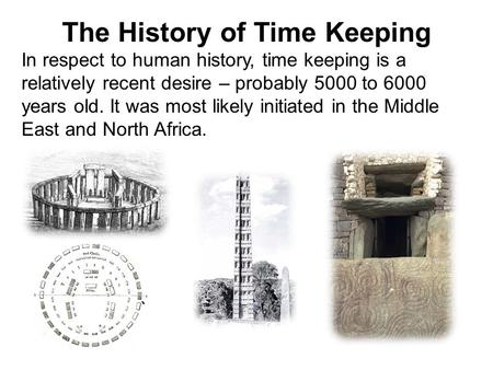 The History of Time Keeping In respect to human history, time keeping is a relatively recent desire – probably 5000 to 6000 years old. It was most likely.