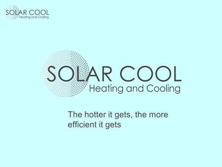 The hotter it gets, the more efficient it gets.  Who are we?  Our credentials  What SolarCool is, what SolarCool is not  What is the secret?  Where.
