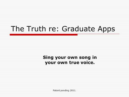 Patent pending 2011. The Truth re: Graduate Apps Sing your own song in your own true voice.