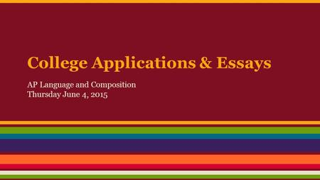 College Applications & Essays AP Language and Composition Thursday June 4, 2015.
