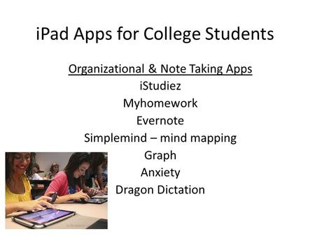 IPad Apps for College Students Organizational & Note Taking Apps iStudiez Myhomework Evernote Simplemind – mind mapping Graph Anxiety Dragon Dictation.