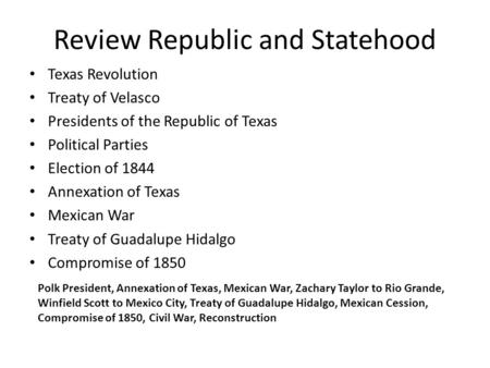 Review Republic and Statehood Texas Revolution Treaty of Velasco Presidents of the Republic of Texas Political Parties Election of 1844 Annexation of Texas.
