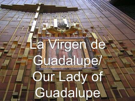 La Virgen de Guadalupe/ Our Lady of Guadalupe. The Aztecs The Aztecs ruled most of Central America in 1500 Empire was known as Mesoamerica; extended from.