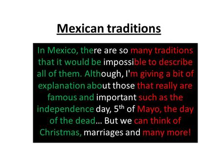 Mexican traditions In Mexico, there are so many traditions that it would be impossible to describe all of them. Although, I'm giving a bit of explanation.