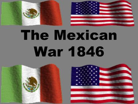 The Mexican War 1846. Causes of the War The government of Mexico never recognized the Republic of Texas and considered the annexation by the U.S. an insult.