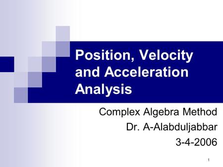 1 Position, Velocity and Acceleration Analysis Complex Algebra Method Dr. A-Alabduljabbar 3-4-2006.