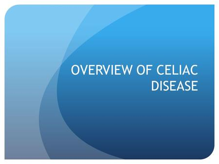 OVERVIEW OF CELIAC DISEASE. What is Celiac Disease? A hereditary, autoimmune disease Damaging the villi of the small intestine Which interferes with the.