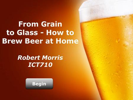 From Grain to Glass - How to Brew Beer at Home Robert Morris ICT710 Begin.