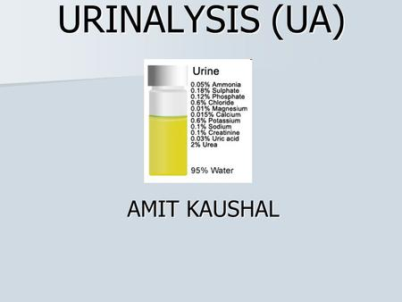 URINALYSIS (UA) AMIT KAUSHAL. MACROSCOPIC ANALYSIS Colour, clarity, and cloudiness may suggest conditions such as: dehydration dehydration infection infection.
