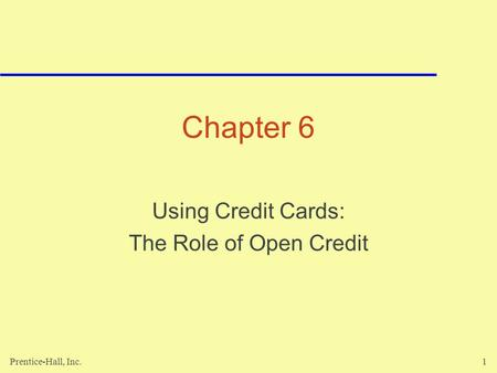 Prentice-Hall, Inc.1 Chapter 6 Using Credit Cards: The Role of Open Credit.