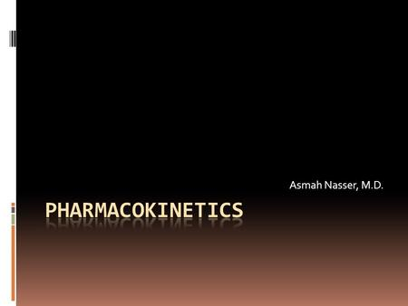 Asmah Nasser, M.D.. Pharmacokinetics  Pharmacokinetics is the quantitative study of drug movement in, through and out of the body.