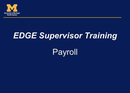 EDGE Supervisor Training Payroll. Agenda Supervisory role in supporting the timekeeping and payroll function Time collection process Reviewing and approving.