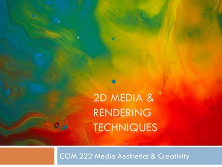 2D MEDIA & RENDERING TECHNIQUES COM 222 Media Aesthetics & Creativity.