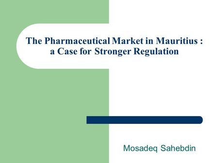 The Pharmaceutical Market in Mauritius : a Case for Stronger Regulation Mosadeq Sahebdin.