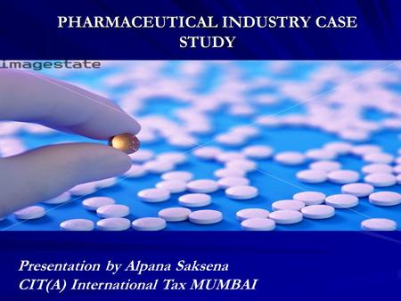 PHARMACEUTICAL INDUSTRY CASE STUDY Presentation by Alpana Saksena CIT(A) International Tax MUMBAI.