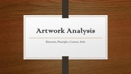 Artwork Analysis Elements, Principles, Content, Style.