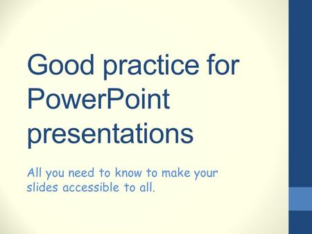 Good practice for PowerPoint presentations All you need to know to make your slides accessible to all.