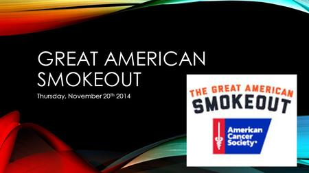 GREAT AMERICAN SMOKEOUT Thursday, November 20 th 2014.