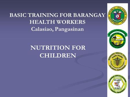 BASIC TRAINING FOR BARANGAY HEALTH WORKERS Calasiao, Pangasinan NUTRITION FOR CHILDREN.