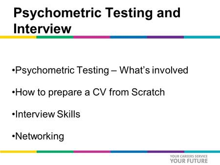 Psychometric Testing and Interview Psychometric Testing – What's involved How to prepare a CV from Scratch Interview Skills Networking.