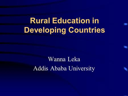 Rural Education in Developing Countries Wanna Leka Addis Ababa University.