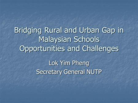 Bridging Rural and Urban Gap in Malaysian Schools Opportunities and Challenges Lok Yim Pheng Secretary General NUTP.