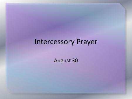 Intercessory Prayer August 30. Testimony from Prayer Banquet Listen for specific prayers that were answered.