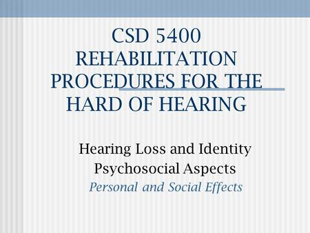 CSD 5400 REHABILITATION PROCEDURES FOR THE HARD OF HEARING Hearing Loss and Identity Psychosocial Aspects Personal and Social Effects.